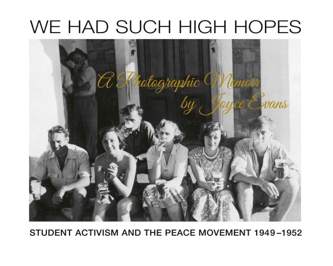 Book cover to 'We Had Such High Hopes: Student Activism and the Peace Movement 1949-1952, A Photographic Memoir by Joyce Evans' 2019