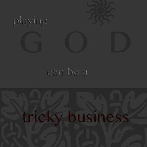 Playing God can be a tricky business